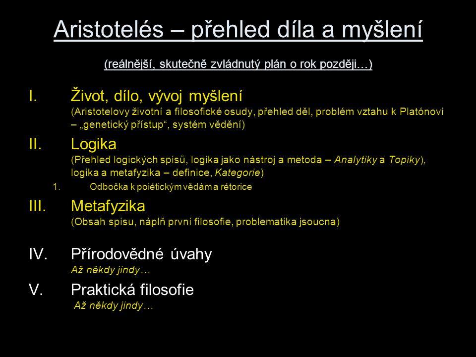 """Aristotelés – přehled díla a myšlení (reálnější, skutečně zvládnutý plán o rok později…) I.Život, dílo, vývoj myšlení (Aristotelovy životní a filosofické osudy, přehled děl, problém vztahu k Platónovi – """"genetický přístup , systém vědění) II.Logika (Přehled logických spisů, logika jako nástroj a metoda – Analytiky a Topiky), logika a metafyzika – definice, Kategorie) 1.Odbočka k poiétickým vědám a rétorice III.Metafyzika (Obsah spisu, náplň první filosofie, problematika jsoucna) IV.Přírodovědné úvahy Až někdy jindy… V.Praktická filosofie Až někdy jindy…"""