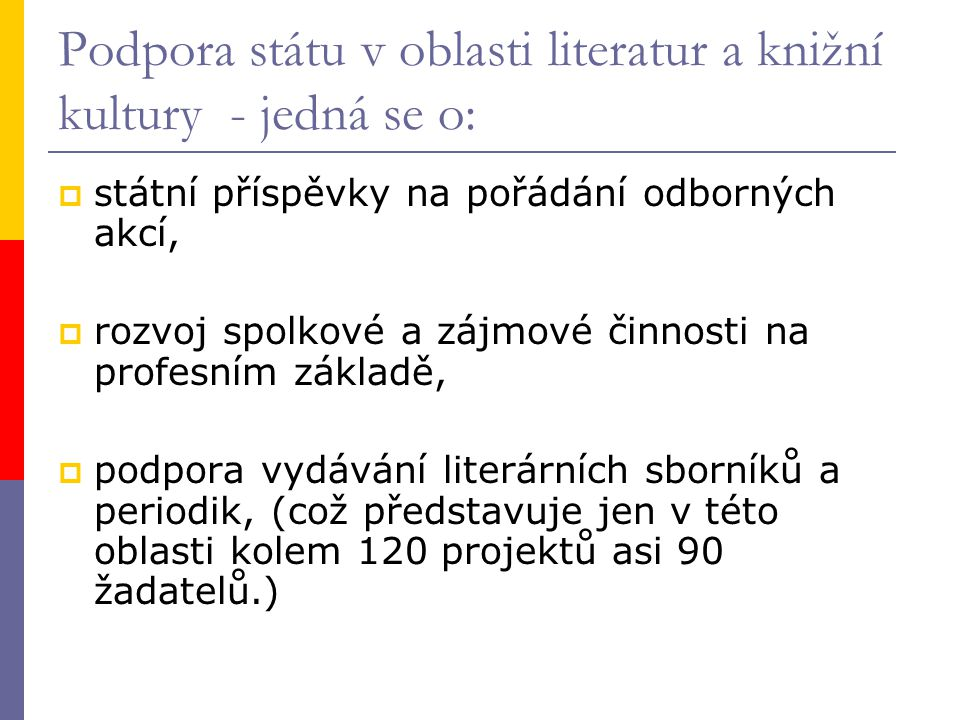 Podpora státu v oblasti literatur a knižní kultury - jedná se o:  státní příspěvky na pořádání odborných akcí,  rozvoj spolkové a zájmové činnosti na profesním základě,  podpora vydávání literárních sborníků a periodik, (což představuje jen v této oblasti kolem 120 projektů asi 90 žadatelů.)