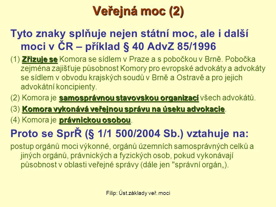 Filip: Úst.základy veř. moci Veřejná moc (2) Tyto znaky splňuje nejen státní moc, ale i další moci v ČR – příklad § 40 AdvZ 85/1996 Zřizuje se (1) Zři