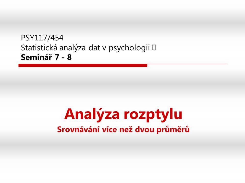 PSY117/454 Statistická analýza dat v psychologii II Seminář 7 - 8 Analýza rozptylu Srovnávání více než dvou průměrů