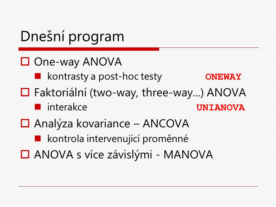 Dnešní program  One-way ANOVA kontrasty a post-hoc testy ONEWAY  Faktoriální (two-way, three-way...) ANOVA interakce UNIANOVA  Analýza kovariance –