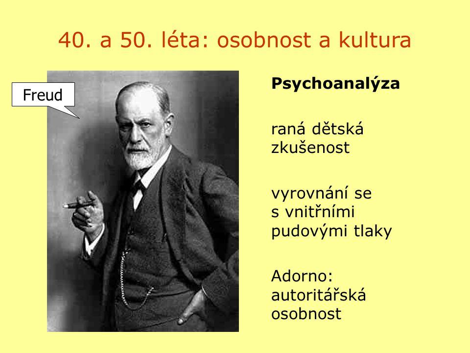 40. a 50. léta: osobnost a kultura Psychoanalýza raná dětská zkušenost vyrovnání se s vnitřními pudovými tlaky Adorno: autoritářská osobnost Freud