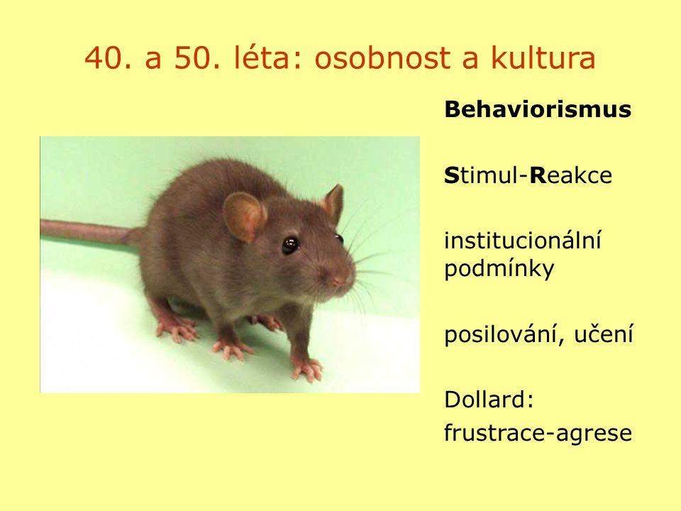 40. a 50. léta: osobnost a kultura Behaviorismus Stimul-Reakce institucionální podmínky posilování, učení Dollard: frustrace-agrese