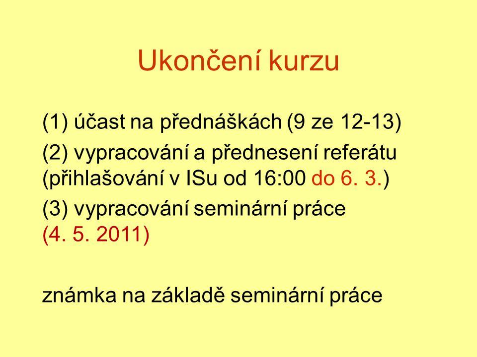 Ukončení kurzu (1) účast na přednáškách (9 ze 12-13) (2) vypracování a přednesení referátu (přihlašování v ISu od 16:00 do 6. 3.) (3) vypracování semi