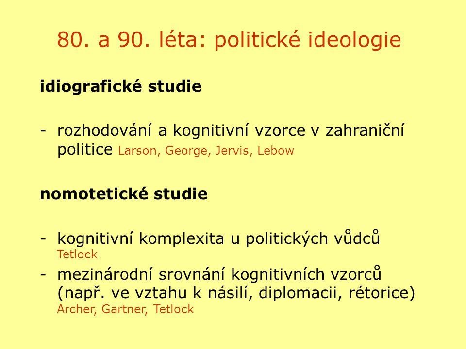 80. a 90. léta: politické ideologie idiografické studie -rozhodování a kognitivní vzorce v zahraniční politice Larson, George, Jervis, Lebow nomotetic