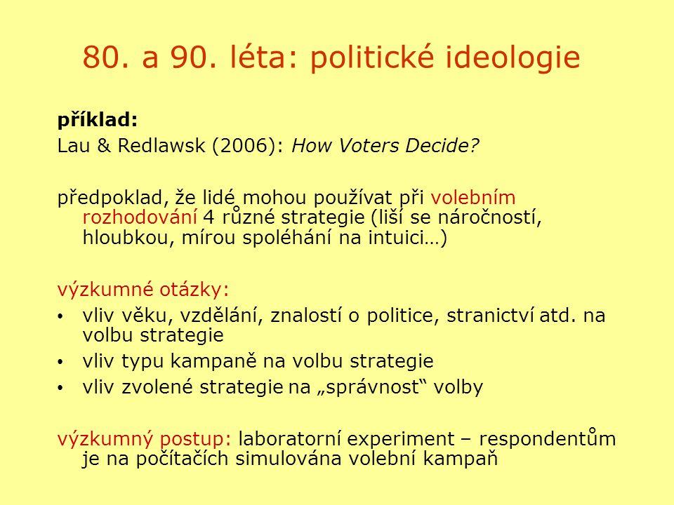 80. a 90. léta: politické ideologie příklad: Lau & Redlawsk (2006): How Voters Decide? předpoklad, že lidé mohou používat při volebním rozhodování 4 r