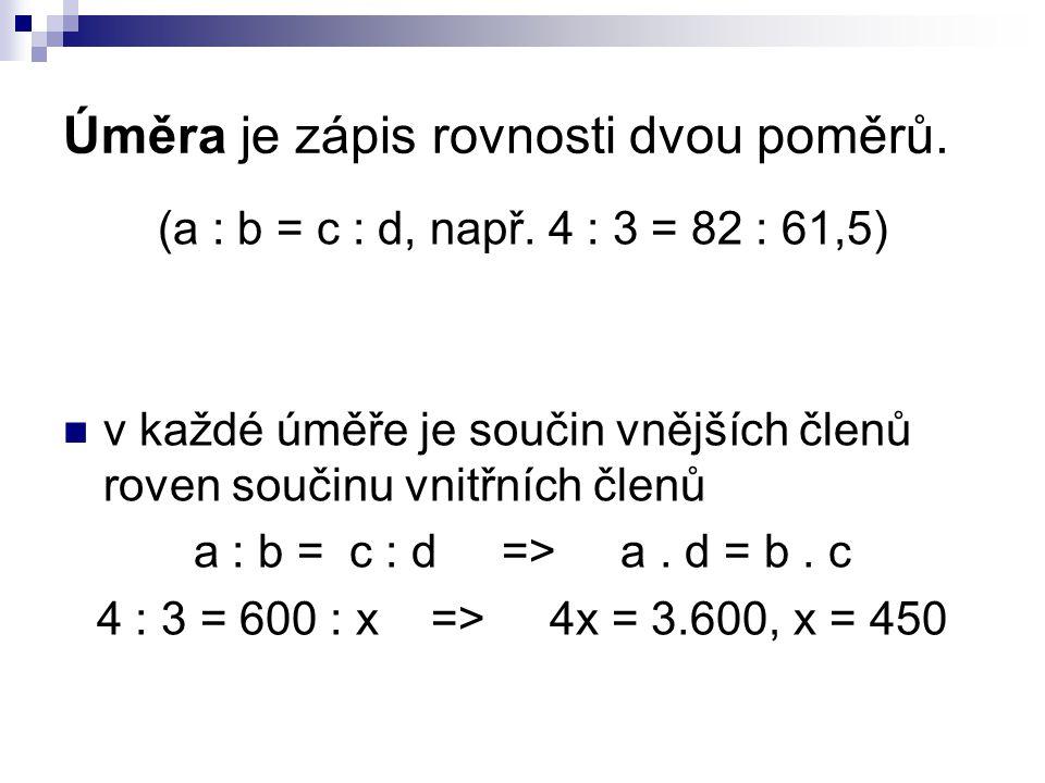 Úměra je zápis rovnosti dvou poměrů. (a : b = c : d, např. 4 : 3 = 82 : 61,5) v každé úměře je součin vnějších členů roven součinu vnitřních členů a :