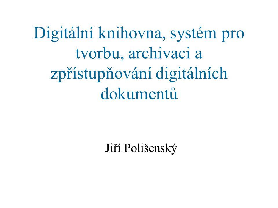 Digitální knihovna, systém pro tvorbu, archivaci a zpřístupňování digitálních dokumentů Jiří Polišenský