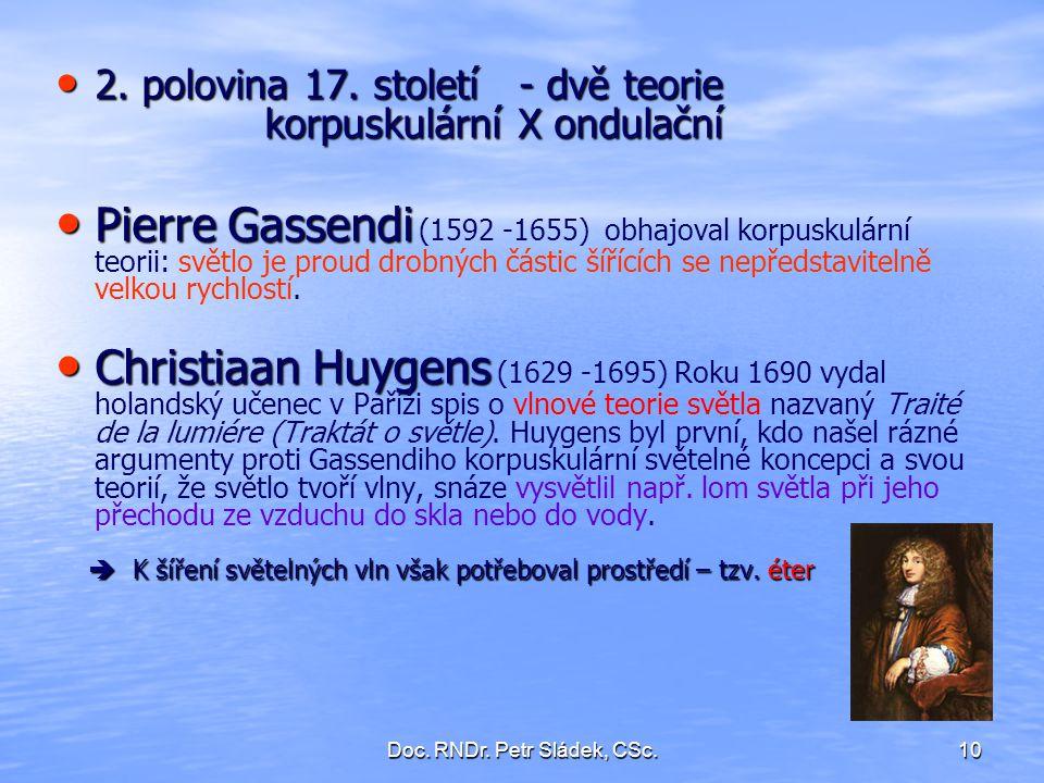 Doc. RNDr. Petr Sládek, CSc.10 2. polovina 17. století - dvě teorie korpuskulární X ondulační 2. polovina 17. století - dvě teorie korpuskulární X ond