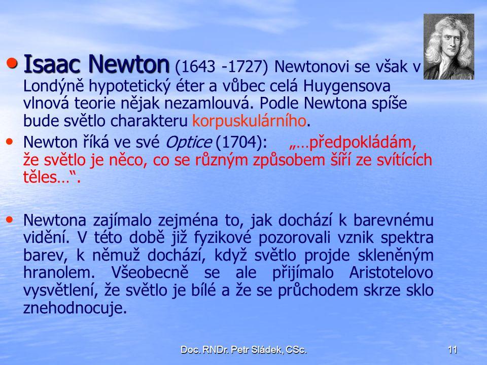 Doc. RNDr. Petr Sládek, CSc.11 Isaac Newton Isaac Newton (1643 -1727) Newtonovi se však v Londýně hypotetický éter a vůbec celá Huygensova vlnová teor