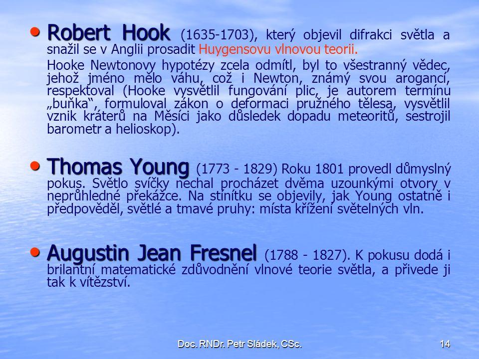 Doc. RNDr. Petr Sládek, CSc.14 Robert Hook Robert Hook (1635-1703), který objevil difrakci světla a snažil se v Anglii prosadit Huygensovu vlnovou teo
