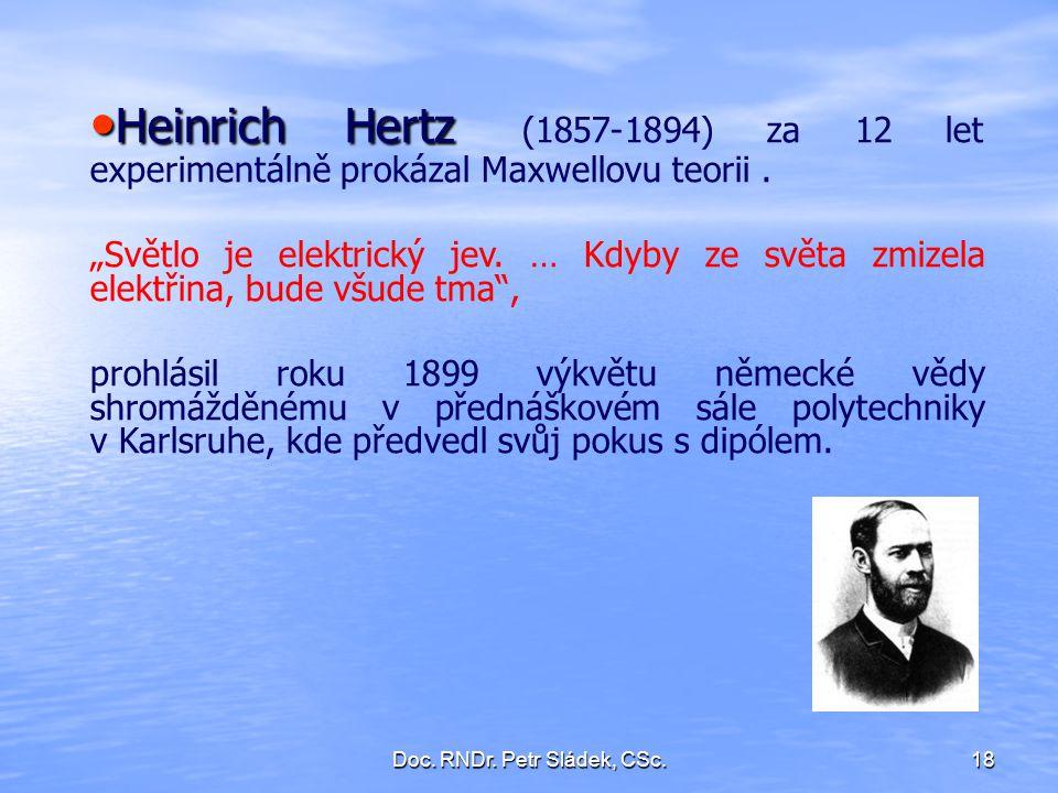 "Doc. RNDr. Petr Sládek, CSc.18 Heinrich Hertz Heinrich Hertz (1857-1894) za 12 let experimentálně prokázal Maxwellovu teorii. ""Světlo je elektrický je"