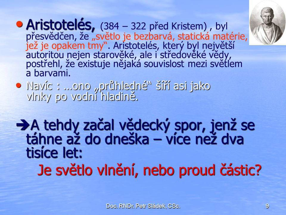 """Doc. RNDr. Petr Sládek, CSc.9 Aristotelés, Aristotelés, (384 – 322 před Kristem), byl přesvědčen, že """"světlo je bezbarvá, statická matérie, jež je opa"""