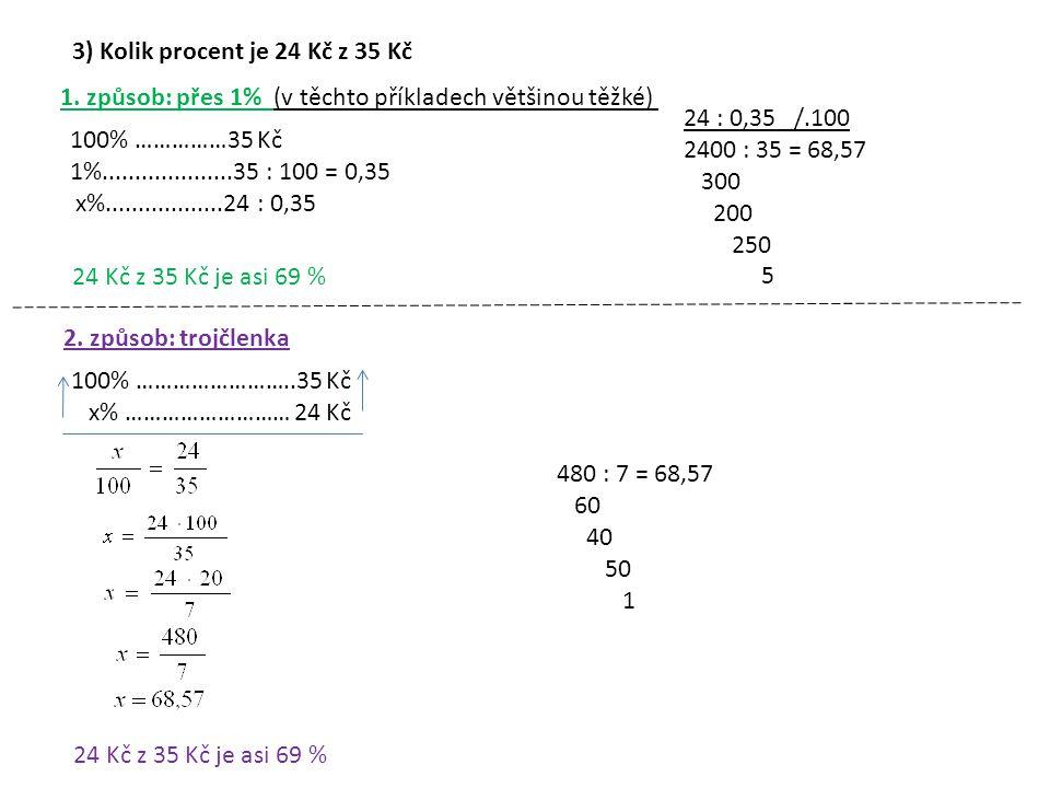 3) Kolik procent je 24 Kč z 35 Kč 1. způsob: přes 1% (v těchto příkladech většinou těžké) 100% ……………35 Kč 1%....................35 : 100 = 0,35 x%....