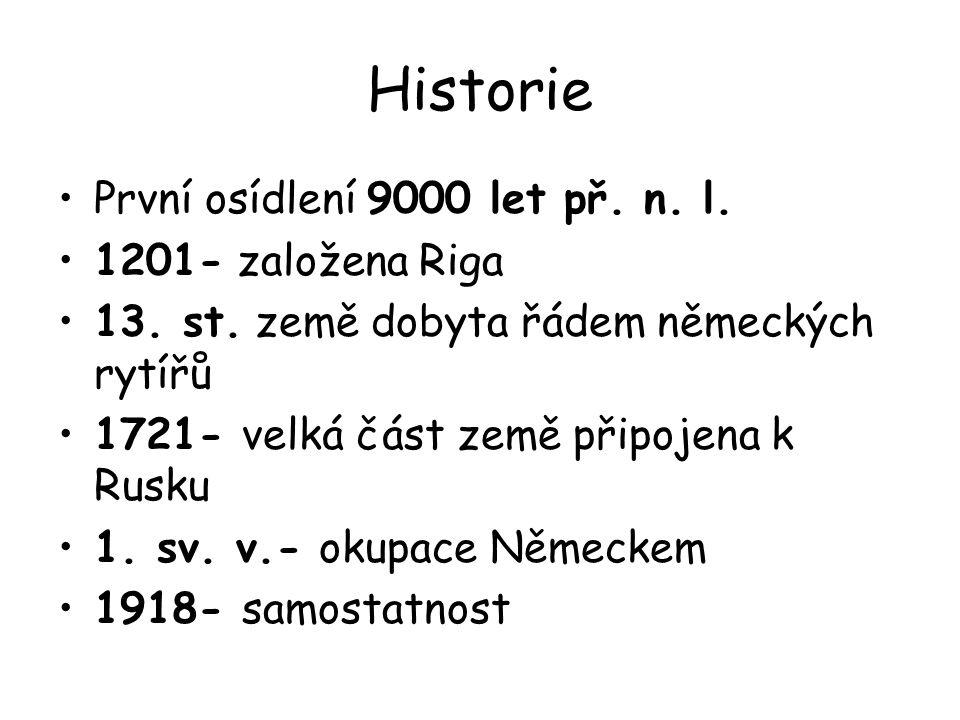 Historie První osídlení 9000 let př. n. l. 1201- založena Riga 13. st. země dobyta řádem německých rytířů 1721- velká část země připojena k Rusku 1. s