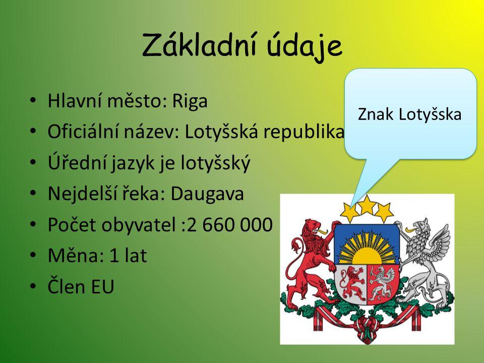Základní údaje Hlavní město: Riga Oficiální název: Lotyšská republika Úřední jazyk je lotyšský Nejdelší řeka: Daugava Počet obyvatel :2 660 000 Měna: 1 lat Člen EU Znak Lotyšska