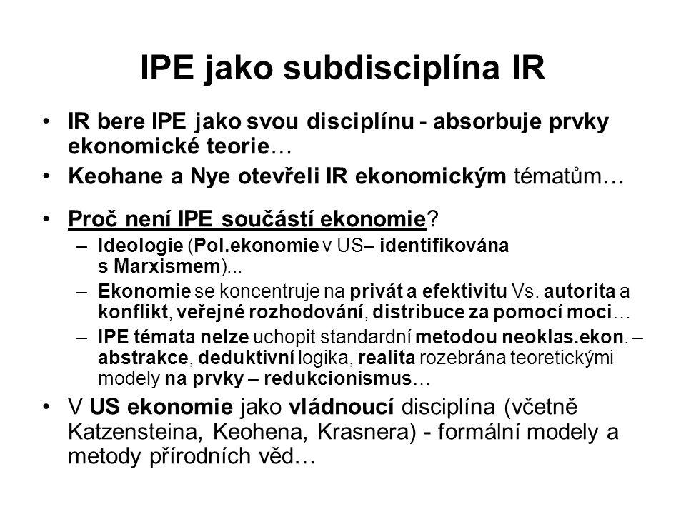 IPE jako subdisciplína IR IR bere IPE jako svou disciplínu - absorbuje prvky ekonomické teorie… Keohane a Nye otevřeli IR ekonomickým tématům… Proč není IPE součástí ekonomie.