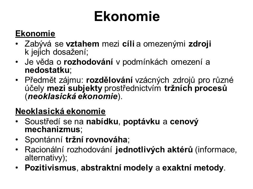 Ekonomie Zabývá se vztahem mezi cíli a omezenými zdroji k jejich dosažení; Je věda o rozhodování v podmínkách omezení a nedostatku; Předmět zájmu: rozdělování vzácných zdrojů pro různé účely mezi subjekty prostřednictvím tržních procesů (neoklasická ekonomie).