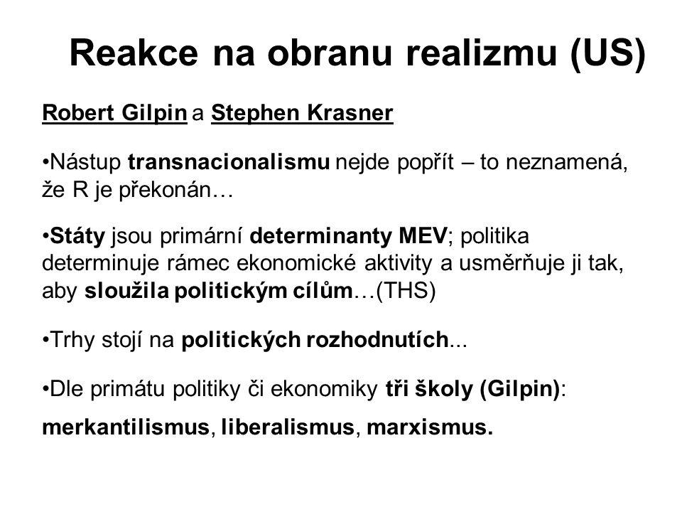 Robert Gilpin a Stephen Krasner Nástup transnacionalismu nejde popřít – to neznamená, že R je překonán… Státy jsou primární determinanty MEV; politika determinuje rámec ekonomické aktivity a usměrňuje ji tak, aby sloužila politickým cílům…(THS) Trhy stojí na politických rozhodnutích...