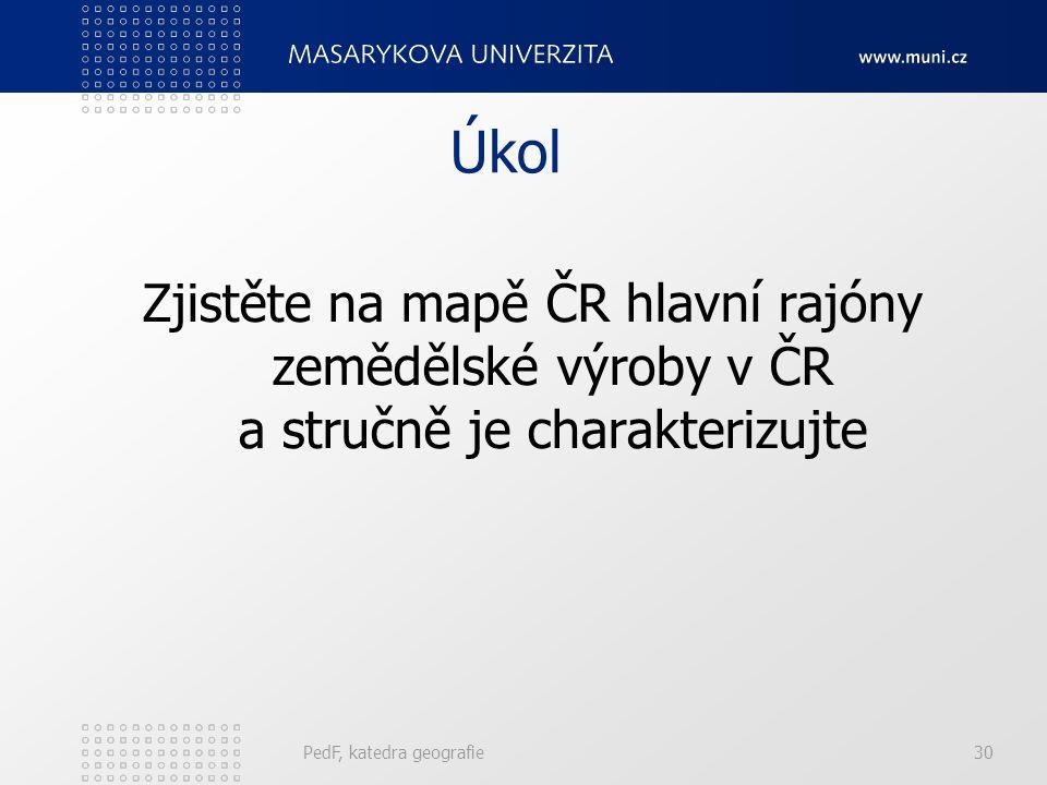 Úkol Zjistěte na mapě ČR hlavní rajóny zemědělské výroby v ČR a stručně je charakterizujte PedF, katedra geografie30