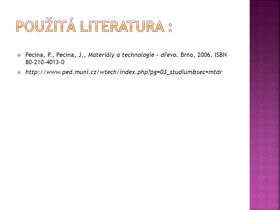  Pecina, P., Pecina, J., Materiály a technologie – dřevo. Brno, 2006. ISBN 80-210-4013-0  http://www.ped.muni.cz/wtech/index.php?pg=03_studium&sec=m
