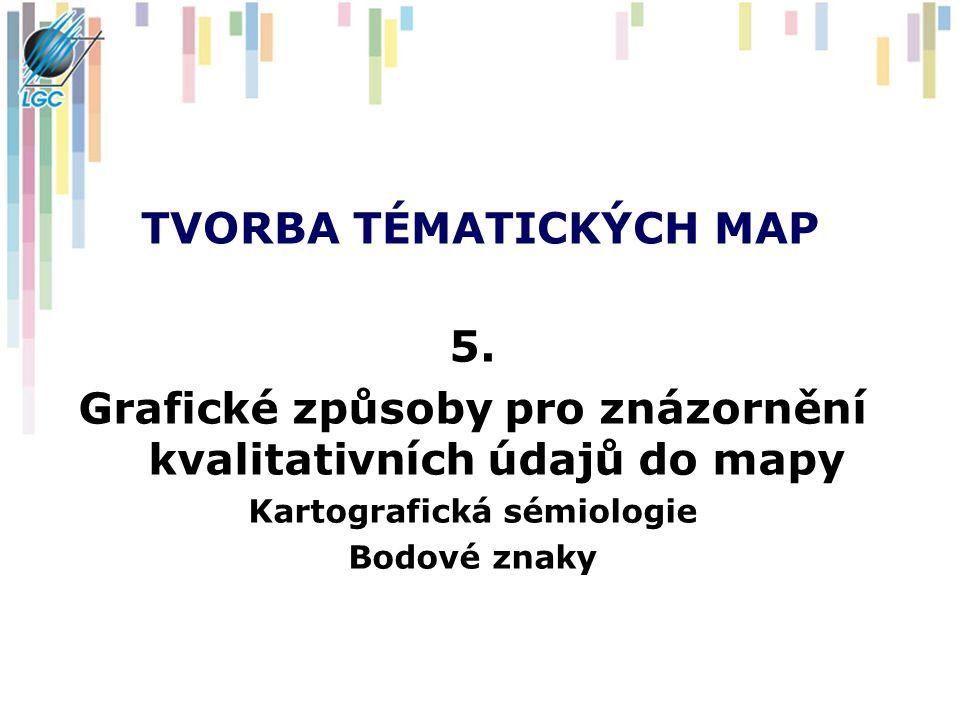 TVORBA TÉMATICKÝCH MAP 5. Grafické způsoby pro znázornění kvalitativních údajů do mapy Kartografická sémiologie Bodové znaky