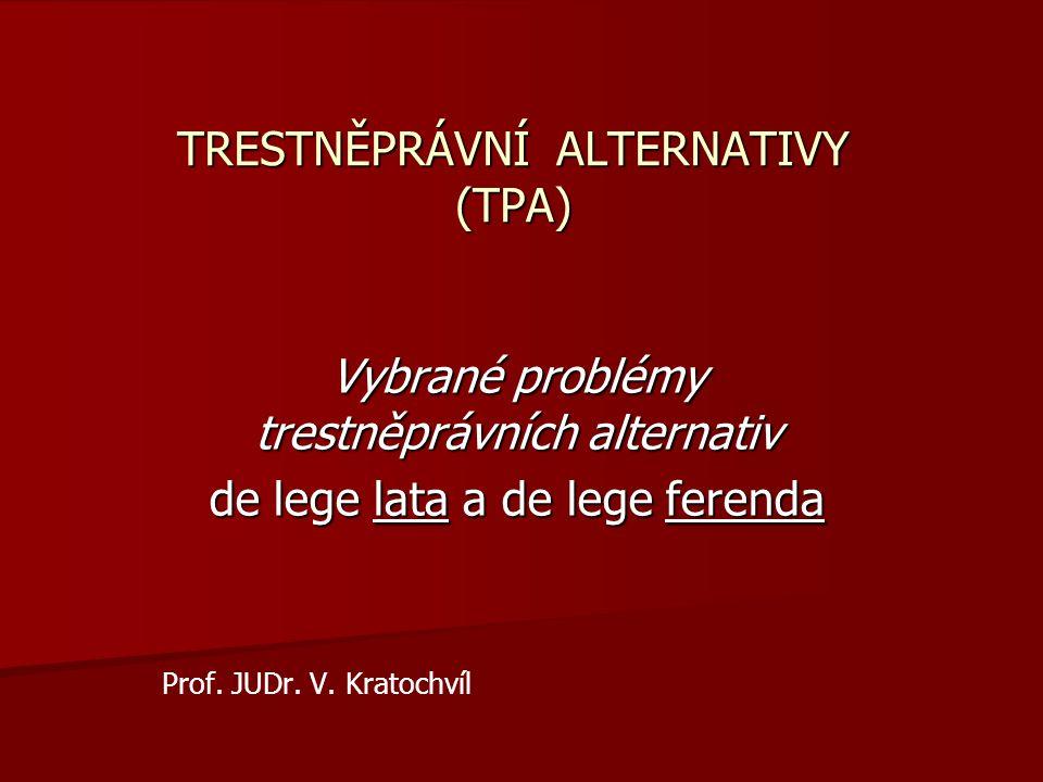 TRESTNĚPRÁVNÍ ALTERNATIVY (TPA) Vybrané problémy trestněprávních alternativ de lege lata a de lege ferenda Prof. JUDr. V. Kratochvíl