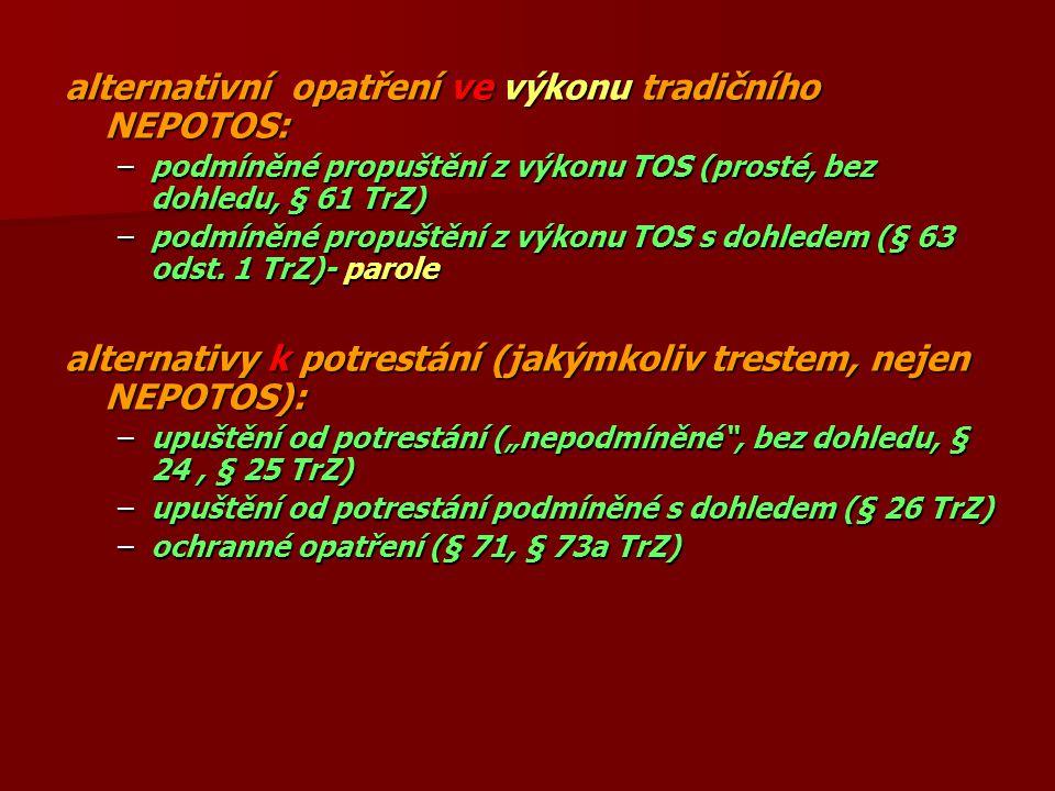 alternativní opatření ve výkonu tradičního NEPOTOS: –podmíněné propuštění z výkonu TOS (prosté, bez dohledu, § 61 TrZ) –podmíněné propuštění z výkonu