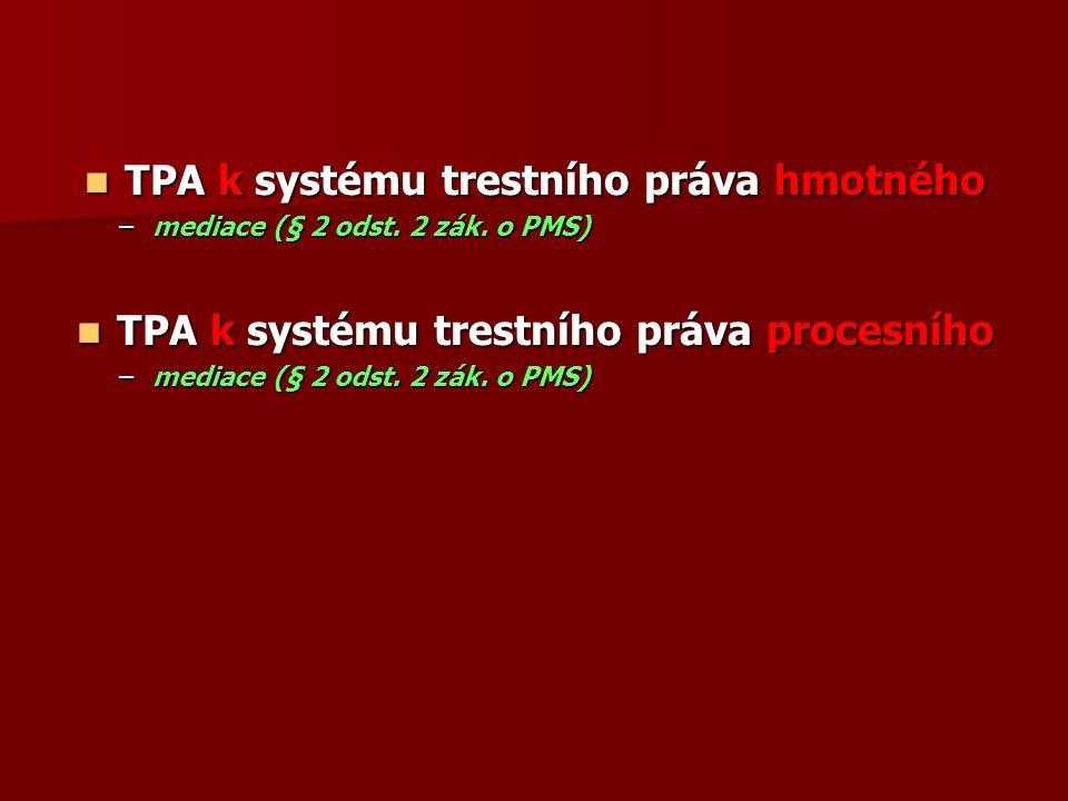 TPA k systému trestního práva hmotného TPA k systému trestního práva hmotného –mediace (§ 2 odst. 2 zák. o PMS) TPA k systému trestního práva procesní