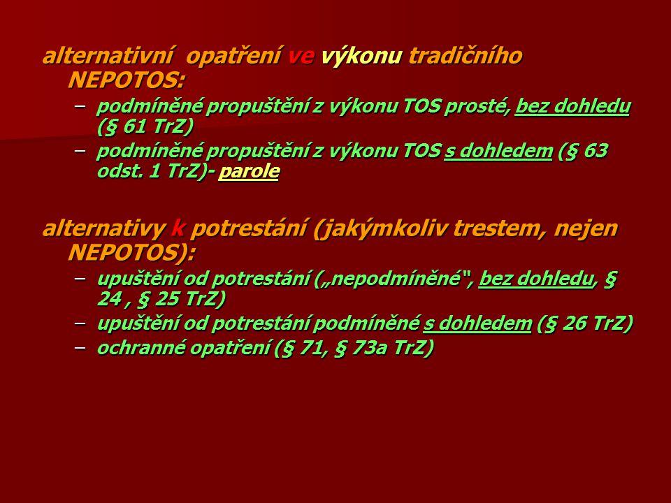 alternativní opatření ve výkonu tradičního NEPOTOS: –podmíněné propuštění z výkonu TOS prosté, bez dohledu (§ 61 TrZ) –podmíněné propuštění z výkonu TOS s dohledem (§ 63 odst.