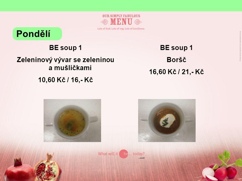 BE soup 1 Zeleninový vývar se zeleninou a mušličkami 10,60 Kč / 16,- Kč BE soup 1 Boršč 16,60 Kč / 21,- Kč Pondělí