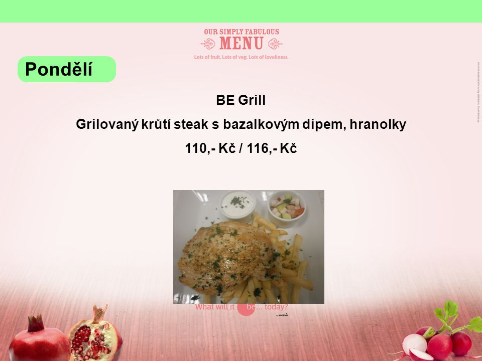 BE Grill Grilovaný krůtí steak s bazalkovým dipem, hranolky 110,- Kč / 116,- Kč Pondělí