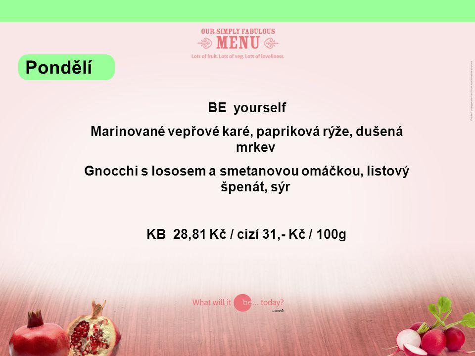 BE yourself Marinované vepřové karé, papriková rýže, dušená mrkev Gnocchi s lososem a smetanovou omáčkou, listový špenát, sýr KB 28,81 Kč / cizí 31,- Kč / 100g Pondělí