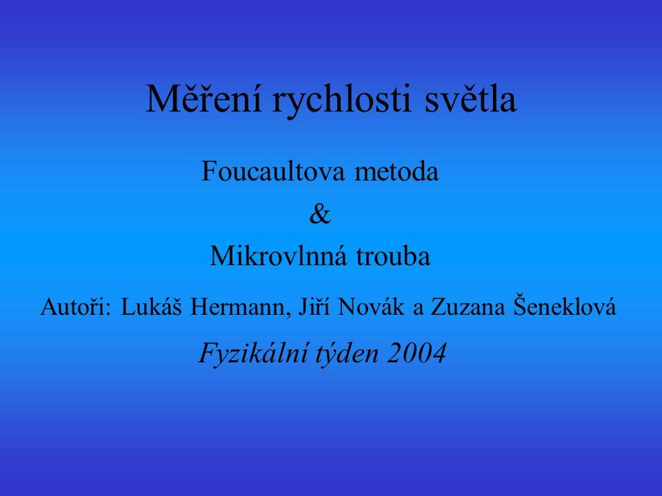 Měření rychlosti světla Foucaultova metoda & Mikrovlnná trouba Autoři: Lukáš Hermann, Jiří Novák a Zuzana Šeneklová Fyzikální týden 2004