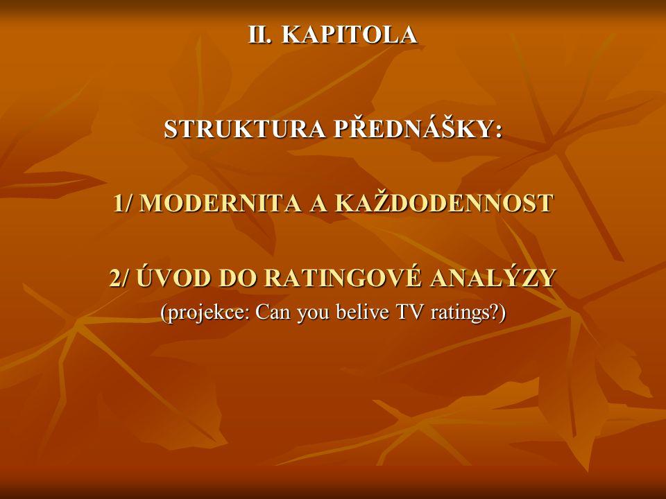 II. KAPITOLA STRUKTURA PŘEDNÁŠKY: 1/ MODERNITA A KAŽDODENNOST 2/ ÚVOD DO RATINGOVÉ ANALÝZY (projekce: Can you belive TV ratings?)