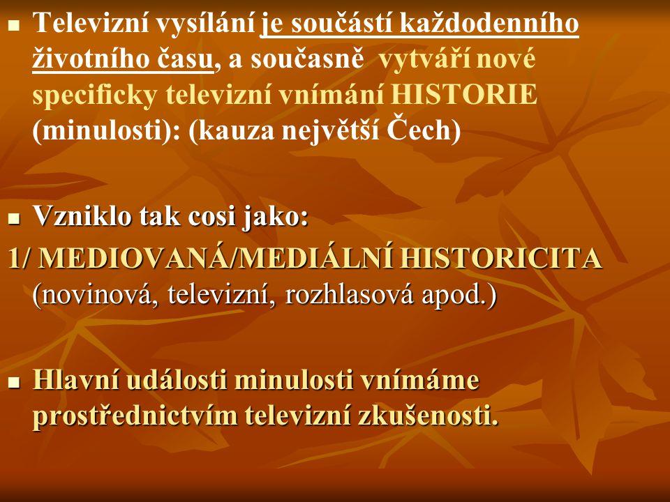 Televizní vysílání je součástí každodenního životního času, a současně vytváří nové specificky televizní vnímání HISTORIE (minulosti): (kauza největší Čech) Vzniklo tak cosi jako: Vzniklo tak cosi jako: 1/ MEDIOVANÁ/MEDIÁLNÍ HISTORICITA (novinová, televizní, rozhlasová apod.) Hlavní události minulosti vnímáme prostřednictvím televizní zkušenosti.