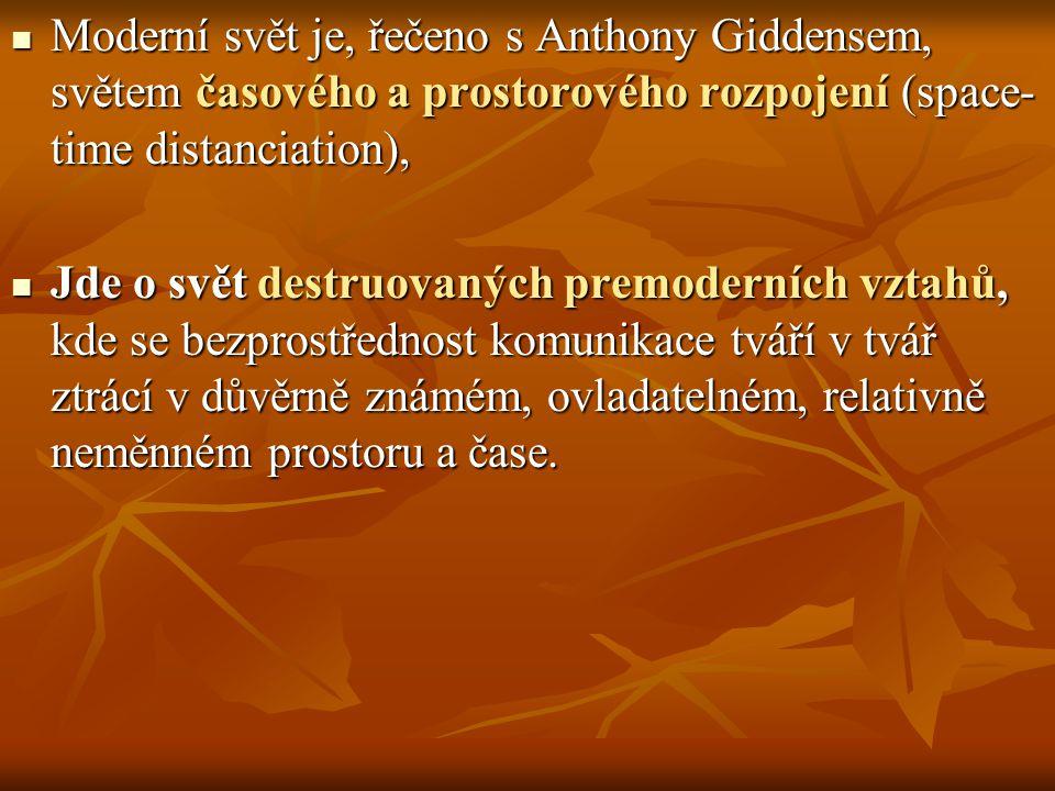 Moderní svět je, řečeno s Anthony Giddensem, světem časového a prostorového rozpojení (space- time distanciation), Moderní svět je, řečeno s Anthony Giddensem, světem časového a prostorového rozpojení (space- time distanciation), Jde o svět destruovaných premoderních vztahů, kde se bezprostřednost komunikace tváří v tvář ztrácí v důvěrně známém, ovladatelném, relativně neměnném prostoru a čase.