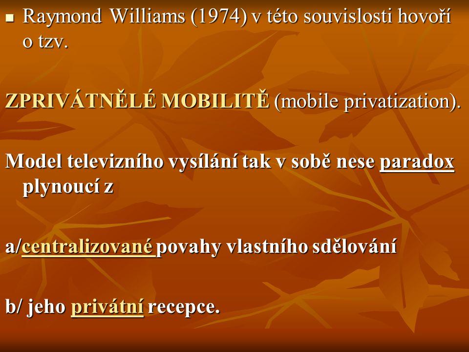 Raymond Williams (1974) v této souvislosti hovoří o tzv. Raymond Williams (1974) v této souvislosti hovoří o tzv. ZPRIVÁTNĚLÉ MOBILITĚ (mobile privati