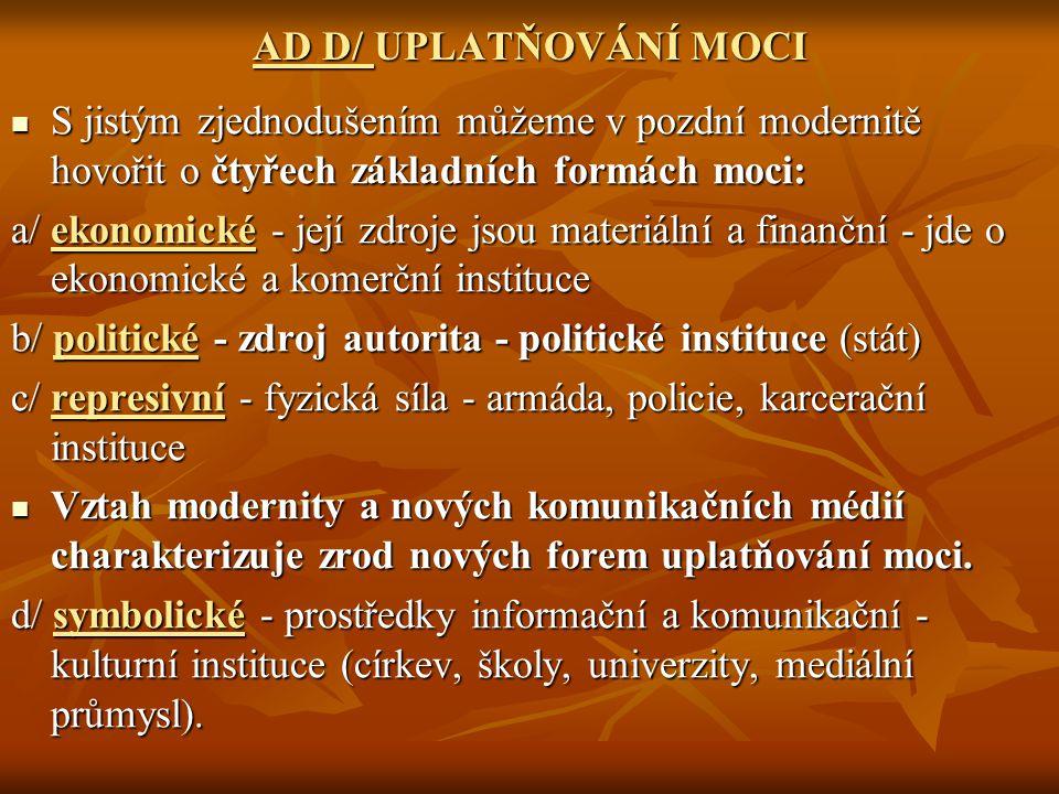 AD D/ UPLATŇOVÁNÍ MOCI S jistým zjednodušením můžeme v pozdní modernitě hovořit o čtyřech základních formách moci: S jistým zjednodušením můžeme v pozdní modernitě hovořit o čtyřech základních formách moci: a/ ekonomické - její zdroje jsou materiální a finanční - jde o ekonomické a komerční instituce b/ politické - zdroj autorita - politické instituce (stát) c/ represivní - fyzická síla - armáda, policie, karcerační instituce Vztah modernity a nových komunikačních médií charakterizuje zrod nových forem uplatňování moci.