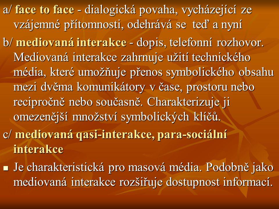 a/ face to face - dialogická povaha, vycházející ze vzájemné přítomnosti, odehrává se teď a nyní b/ mediovaná interakce - dopis, telefonní rozhovor.
