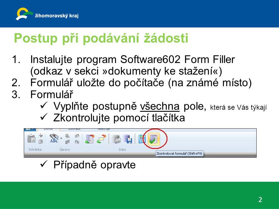 Postup při podávání žádosti 2 1.Instalujte program Software602 Form Filler (odkaz v sekci »dokumenty ke stažení«) 2.Formulář uložte do počítače (na známé místo) 3.Formulář Vyplňte postupně všechna pole, která se Vás týkají Zkontrolujte pomocí tlačítka Případně opravte