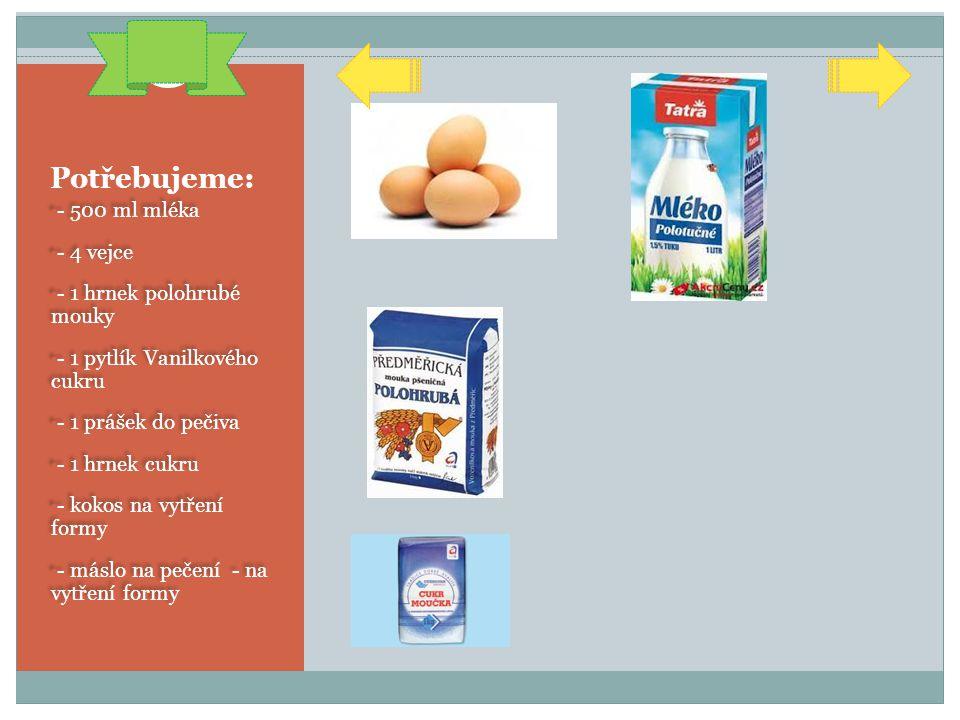 Potřebujeme: - 500 ml mléka - 4 vejce - 1 hrnek polohrubé mouky - 1 pytlík Vanilkového cukru - 1 prášek do pečiva - 1 hrnek cukru - kokos na vytření f