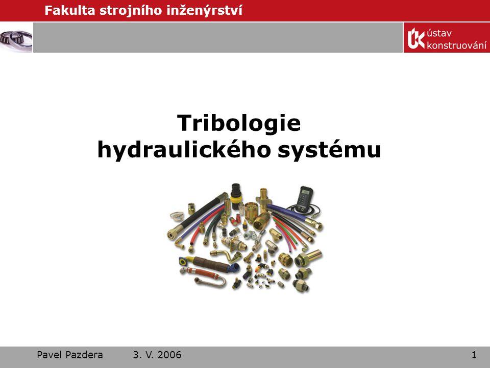 Fakulta strojního inženýrství Pavel Pazdera 3. V. 20061 Tribologie hydraulického systému