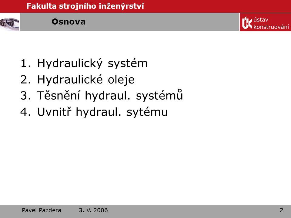 Fakulta strojního inženýrství Pavel Pazdera 3. V. 20062 Osnova 1.Hydraulický systém 2.Hydraulické oleje 3.Těsnění hydraul. systémů 4.Uvnitř hydraul. s