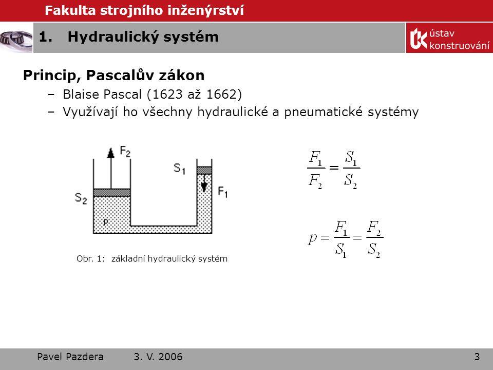 Fakulta strojního inženýrství Pavel Pazdera 3. V. 20063 1.Hydraulický systém Princip, Pascalův zákon –Blaise Pascal (1623 až 1662) –Využívají ho všech