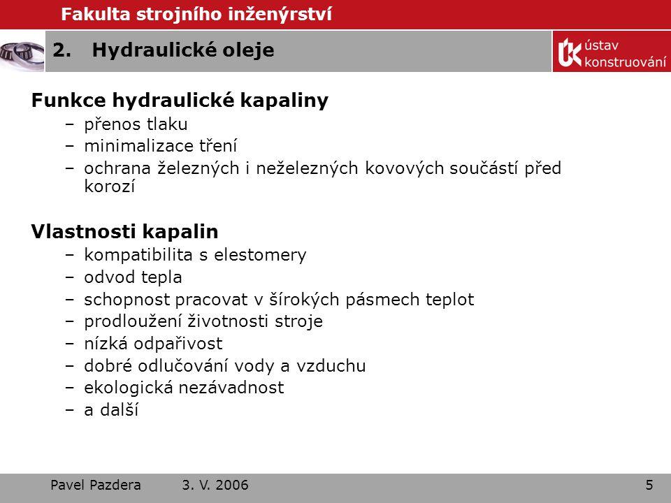 Fakulta strojního inženýrství Pavel Pazdera 3. V. 20065 2.Hydraulické oleje Funkce hydraulické kapaliny –přenos tlaku –minimalizace tření –ochrana žel