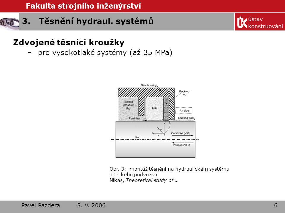 Fakulta strojního inženýrství Pavel Pazdera 3. V. 20066 3.Těsnění hydraul. systémů Zdvojené těsnící kroužky –pro vysokotlaké systémy (až 35 MPa) Obr.