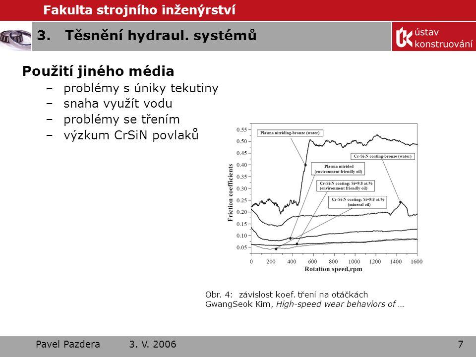 Fakulta strojního inženýrství Pavel Pazdera 3. V. 20067 3.Těsnění hydraul. systémů Použití jiného média –problémy s úniky tekutiny –snaha využít vodu
