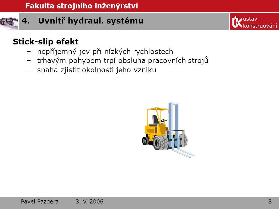 Fakulta strojního inženýrství Pavel Pazdera 3. V. 20068 4.Uvnitř hydraul. systému Stick-slip efekt –nepříjemný jev při nízkých rychlostech –trhavým po