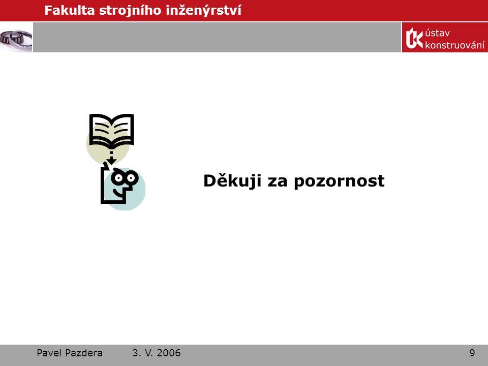 Fakulta strojního inženýrství Pavel Pazdera 3. V. 20069 Děkuji za pozornost